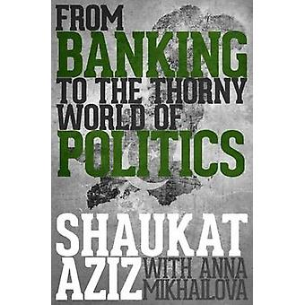 Shaukat Aziz - From Banking to the Thorny World of Politics by Shaukat