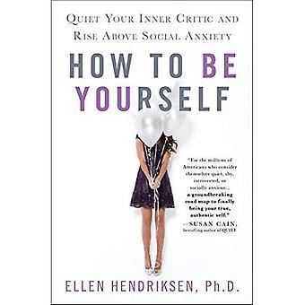 Hur att vara sig själv: tysta din inre kritiker och stiga över Social ångest