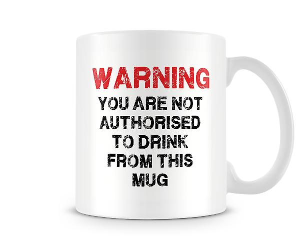 WARNING You Are Not Authorised To Drink From This Mug
