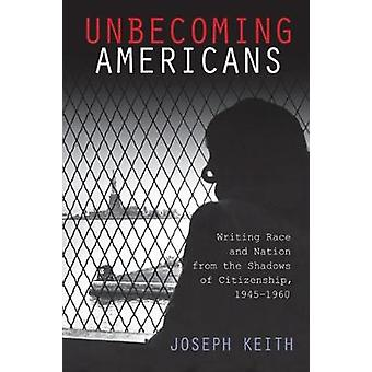 Unbecoming Americans Writing Race and Nation from the Shadows of Citizenship 19451960 by Keith & Joseph