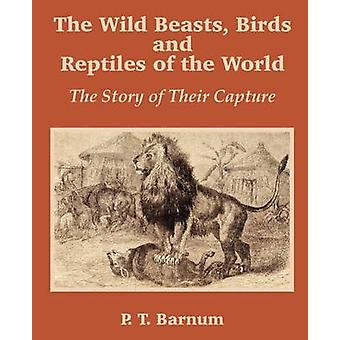 The Wild Beasts Birds and Reptiles of the World The Story of Their Capture by Barnum & P. T.