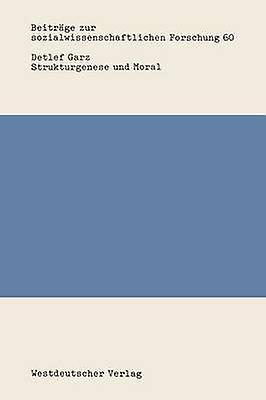 Strukturgenese und Moral  Rekonstruktive Sozialisationsforschung in den Sozial und Erziehungswissenschaften by Garz & Detlef