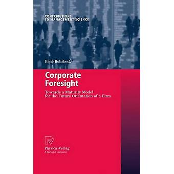 Corporate Foresight  Towards a Maturity Model for the Future Orientation of a Firm by Rohrbeck & Ren