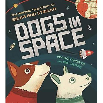 Dogs in Space - The Amazing True Story of Belka and Strelka by Iris De