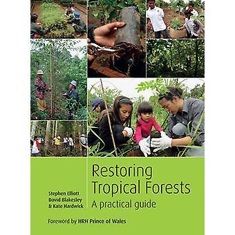 Restoring Tropical Forests - A Practical Guide by Stephen Elliott - Da