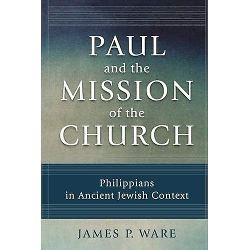 Paul and the Mission of the Church: Philippians in Ancient Jewish Context