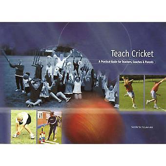Teach Cricket - A Practical Guide for Teachers - Coaches & Parents by