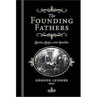 The Founding Fathers - Quotes - Quips and Speeches by Gordon Leidner -