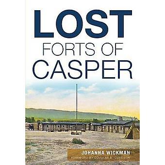 Lost Forts of Casper by Johanna Wickman - Douglas R Cubbison - 978146