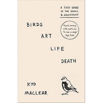 Birds Art Life Death - A Field Guide to the Small and Significant by K