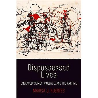 Dispossessed Lives - Enslaved Women - Violence - and the Archive by Ma