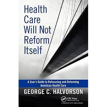 Health Care Will Not Reform Itself by George C. Halvorson - 978143981