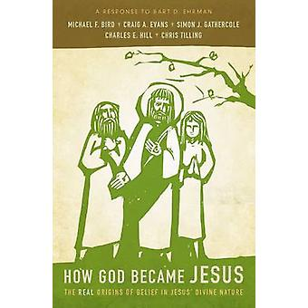 How God Became Jesus The Real Origins of Belief in Jesus Divine NatureA Response to Bart Ehrman by Bird & Michael F.