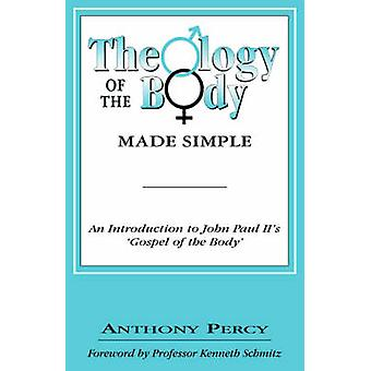 The Theology of the Body Made Simple An Introduction to John Paul IIs Gospel of the Body by Percy & Anthony