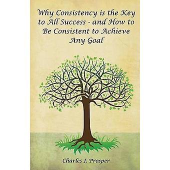 Waarom consistentie de sleutel tot alle succes is en hoe Consistent worden aan om het even welk doel bereiken door Prosper & Charles ik