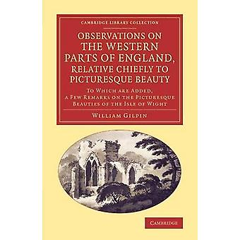 Observations on the Western Parts of England Relative Chiefly to Picturesque Beauty To Which Are Added a Few Remarks on the Picturesque Beauties of by Gilpin & William