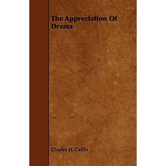 The Appreciation Of Drama by Caffin & Charles H.