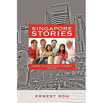 Singapore Stories Language Class and the Chinese of Singapore 19452000 by Koh & Ernest
