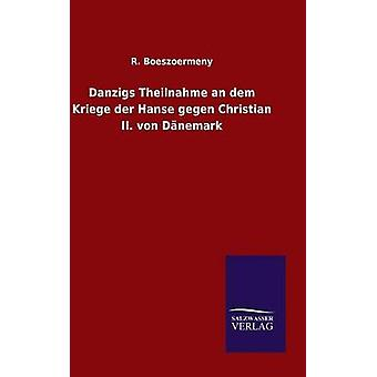 Danzigs Theilnahme an dem Kriege der Hanse gegen Christian II. von Dnemark by Boeszoermeny & R.