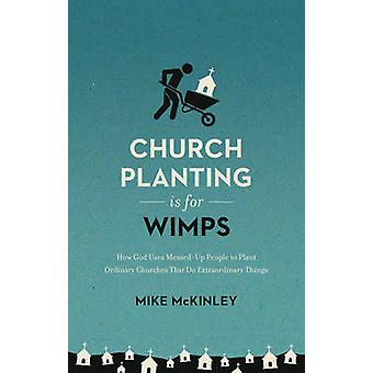Church Planting is for Wimps - How God Uses Messed-Up People to Plant