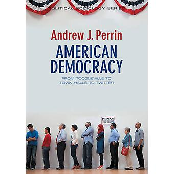 American Democracy - From Tocqueville to Town Halls to Twitter by Andr