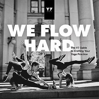 We Flow Hard - The Y7 Guide to Crafting Your Yoga Practice by Sarah Le