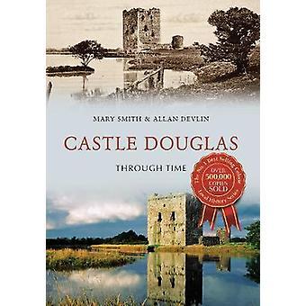 Castle Douglas Through Time by Mary Smith - Allan Devlin - 9781445659