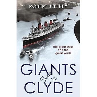 Giants of the Clyde - The Great Ships and the Great Yards by Robert Je