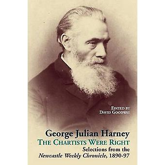 George Julian Harney The Chartists Were Right Selections from the Newcastle Weekly Chronicle 189097 by Goodway & David