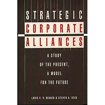 Strategic Corporate Alliances A Study of the Present a Model for the Future by Nevaer & Louis E.