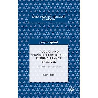 Public and Private Playhouses in Renaissance England The Politics of Publication by Price & Eoin