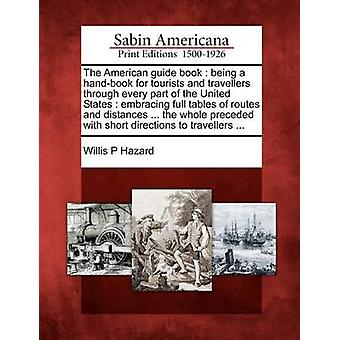 The American guide book  being a handbook for tourists and travellers through every part of the United States  embracing full tables of routes and distances ... the whole preceded with short direct by Hazard & Willis P