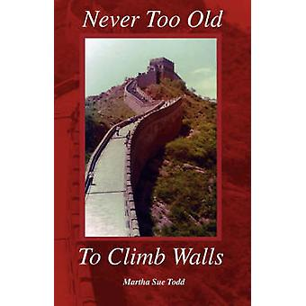 Never Too Old to Climb Walls by Todd & Martha Sue
