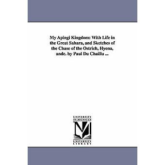 My Apingi Kingdom With Life in the Great Sahara and Sketches of the Chase of the Ostrich Hyena andc. by Paul Du Chaillu ... by Du Chaillu & Paul Belloni