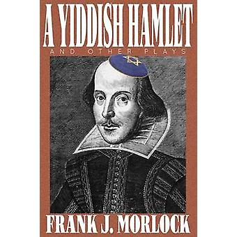 A Yiddish Hamlet and Other Plays by Morlock & Frank J.