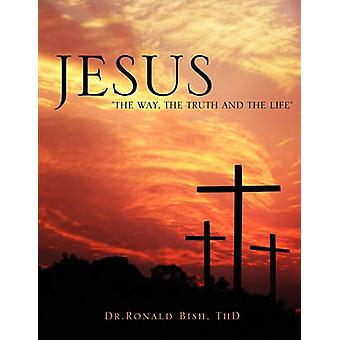 Jesus The Way The Truth and The Life by Bish & ThD & Dr.Ronald