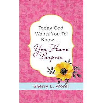 Today God Wants You to Know. . .You Have Purpose by Sherry L Worel -