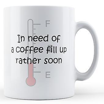 In Need Of A Coffee Fill Up Rather Soon - Printed Mug