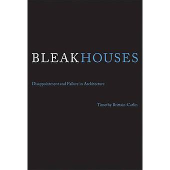 Bleak Houses - Disappointment and Failure in Architecture by Timothy J