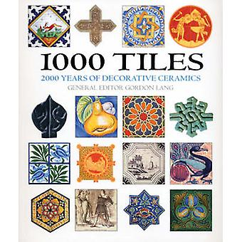 1000 Tiles - Two Thousand Years of Decorative Ceramics by Gordon Lang