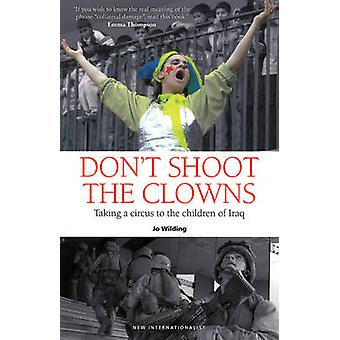 Don't Shoot the Clowns - Taking a Circus to the Real Iraq by Jo Wildin