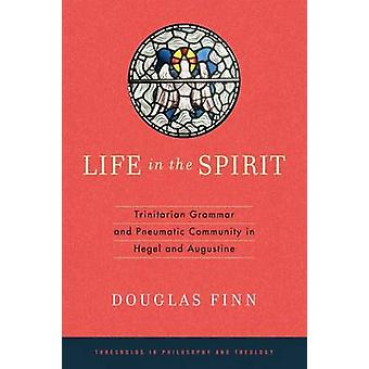 Life in the Spirit Trinitarian Grammar and Pneumatic Community in Hegel and Augustine by Finn & Douglas
