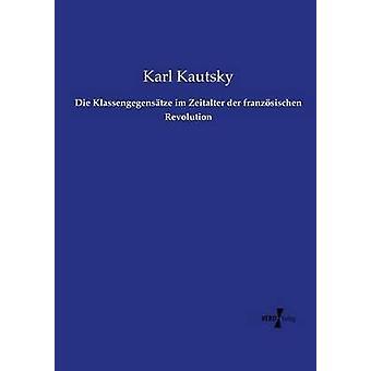 Die Klassengegenstze im Zeitalter der franzsischen Revolution by Kautsky & Karl