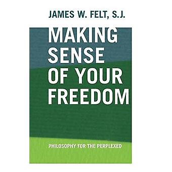 Making Sense of Your Freedom - Philosophy for the Perplexed by James W