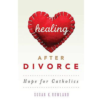 Healing After Divorce - Hope for Catholics by Susan K Rowland - 978086
