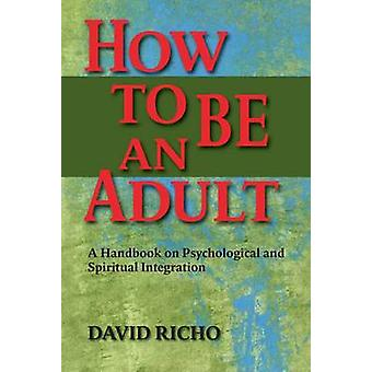 How to be an Adult - A Handbook on Psychological and Spiritual Integra