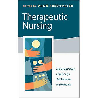 Therapeutic Nursing Improving Patient Care Through SelfAwareness and Reflection by Freshwater & Dawn