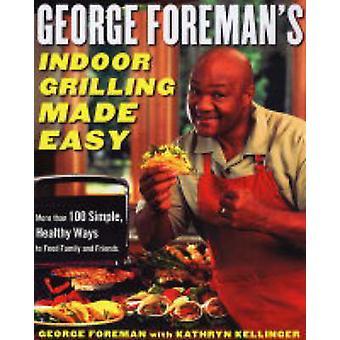 George Foreman's Indoor Grilling Made Easy - More Than 100 Simple - He