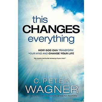 This Changes Everything - How God Can Transform Your Mind and Change Y