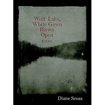 Wolf Lake - White Gown Blown Open - Poems by Diane Seuss - 97815584982